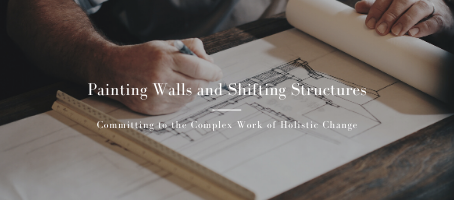 Painting Walls and Shifting Structures: Committing to the Complex Work of Holistic Change