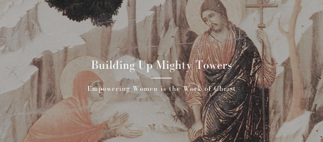 Building Up Mighty Towers: Empowering Women is the Work of Christ