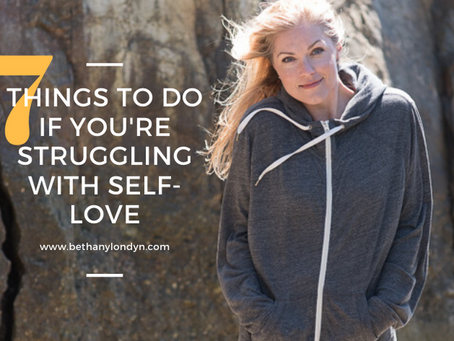SEVEN THINGS TO DO IF YOU'RE STRUGGLING WITH SELF-LOVE