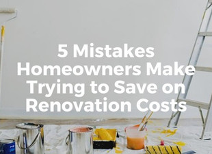 5 Mistakes Homeowners Make Trying to Save On Renovation Costs