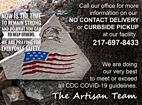 Call our office for more information on our NO CONTACT DELIVERY or CURBSIDE PICKUP at our facility. 217-697-8433. We are doing our very best to emet or exceed all CDC COVID-19 guidelines. The Artisan Team.