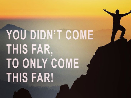 You Did Not Come That Far, To Only Come That Far!