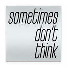 sometimes don't think.jpg