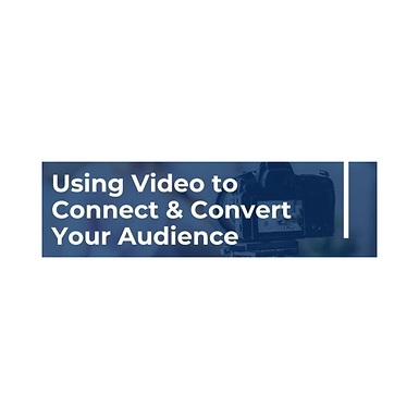 Using Video to Connect and Convert Your Audience to Becoming Customers