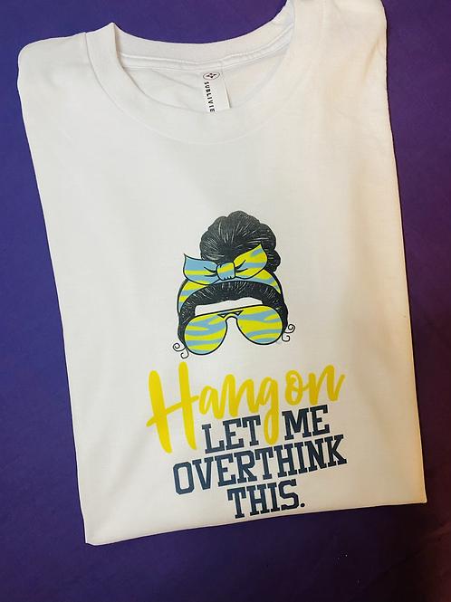 Hang on let me overthink shirt