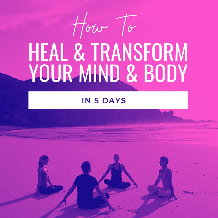 How To Heal & Transform your Mind & Body in 5 days