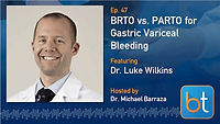 BRTO vs. PARTO in Gastric Variceal Bleeding Podcast with Dr. Luke Wilkins