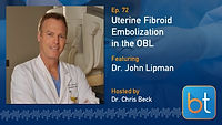 Uterine Fibroid Embolizations in the OBL BackTable Podcast Guest Dr. John Lipman