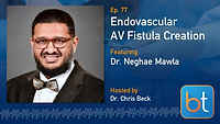 Endovascular AV Fistula Creation BackTable Podcast Guest Dr. Neghae Mawla