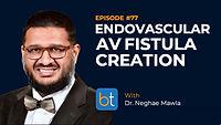 Endovascular AV Fistula Creation BackTable Podcast Guest Dr. Neghae Mawla