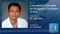 Locoregional Therapies for Bridging to Transplant in HCC BackTable Podcast Guest Dr. Alex Kim