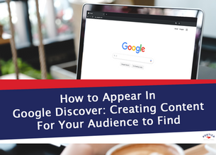 How to Appear In Google Discover: Creating Content For Your Audience to Find