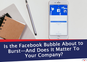 Is the Facebook Bubble About to Burst—And Does It Matter To Your Company?