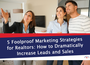 5 Foolproof Marketing Strategies for Realtors: How to Dramatically Increase Leads and Sales
