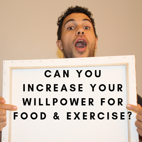 CAN YOU INCREASE YOUR WILLPOWER FOR FOOD & EXERCISE?