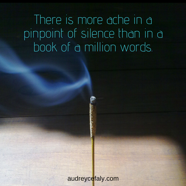 Audrey Cefaly: There is more ache in a pinpoint of silence than in a book of a million words.