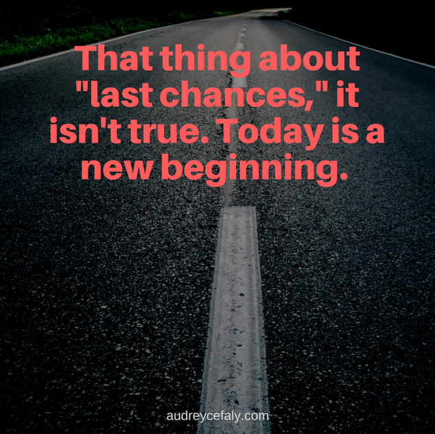 Audrey Cefaly: That thing about last chances, it isn't true. Today is a new beginning.