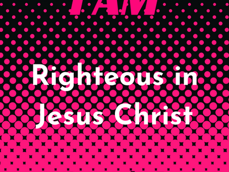 I AM righteous in Jesus Christ.