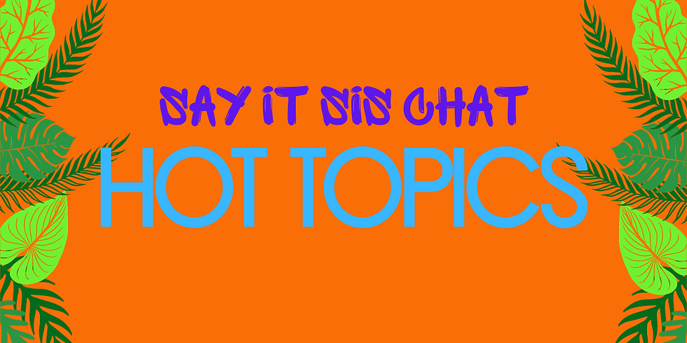 Say It Sis Group Chat ~ Hot Topics