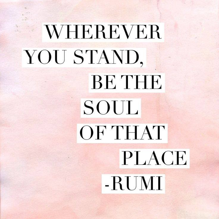 Wherever you stand, be the soul of that place - Rumi quote image