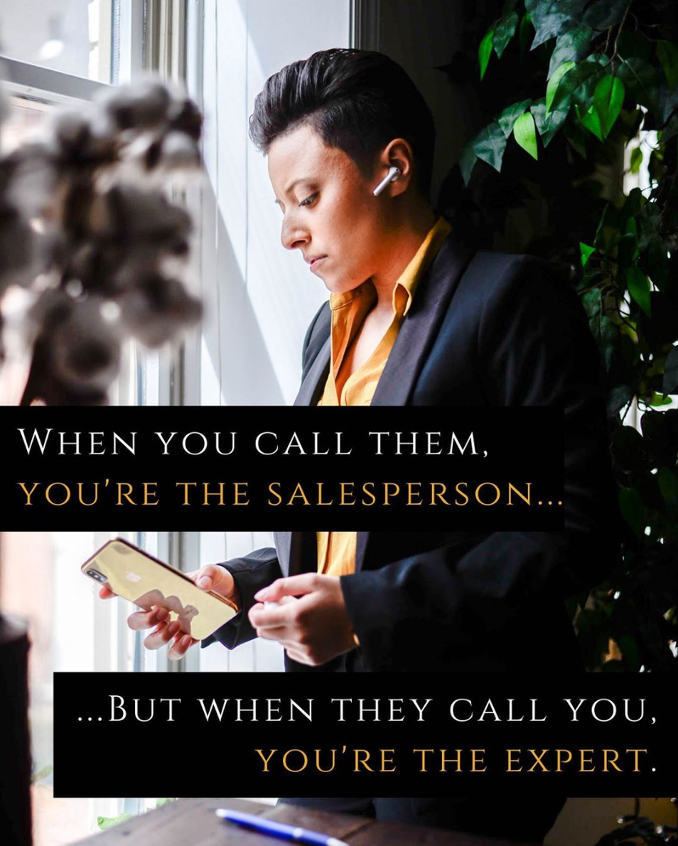 Kimberly with quote when you call them, you're the salesperson.. but when they call you, you're the expert.