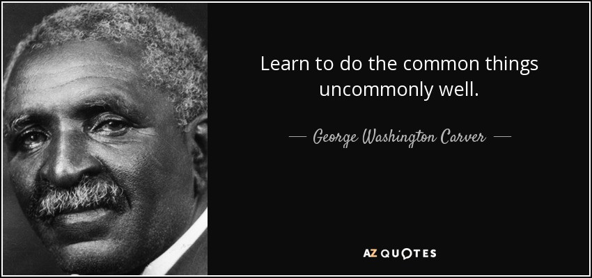 Learn to do the common things uncommonly well -George Washington Carver quote image