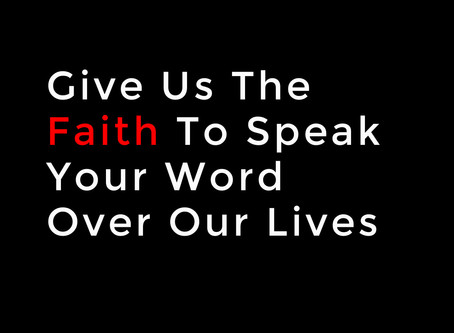 Give Us The Faith To Speak Your Word Over Our Lives