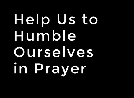 Help Us to Humble Ourselves in Prayer