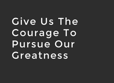 Give Us The Courage To Pursue Our Greatness