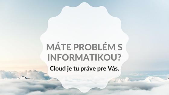 Máte problém s informatikou? Cloud je tu práve pre Vás