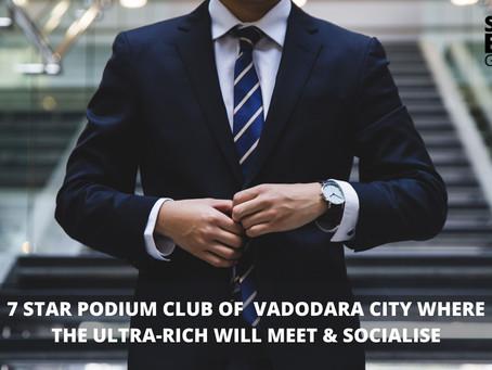 7star podium club of  Vadodara city where the Ultra-rich will meet & socialize