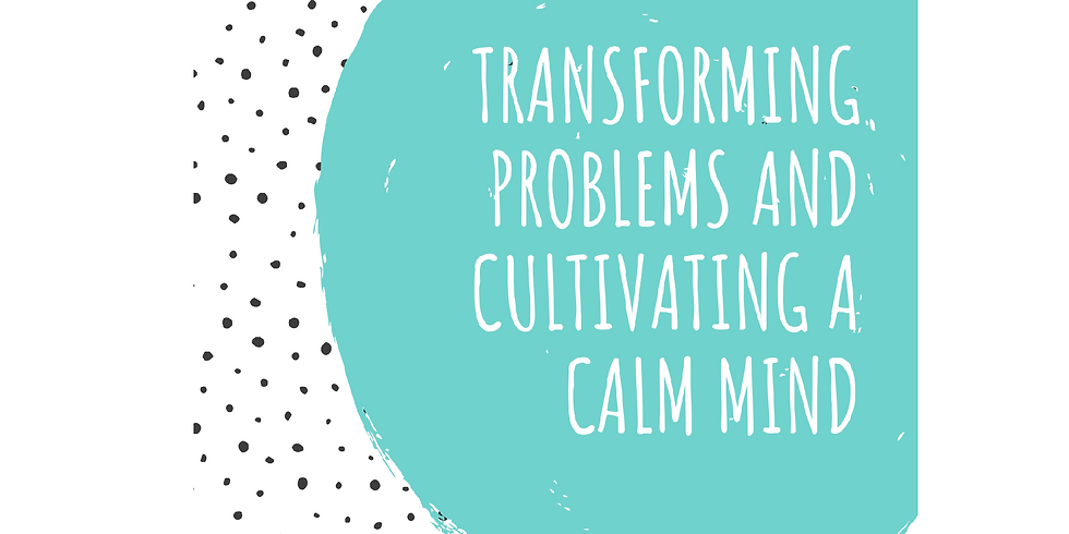 Transforming Problems & Cultivating A Calm Mind