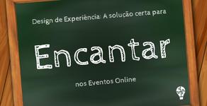 Design de Experiência: A solução certa para encantar nos Eventos Online
