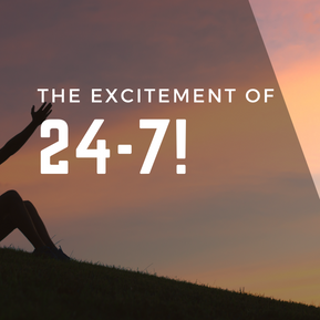 The excitement of 24-7!