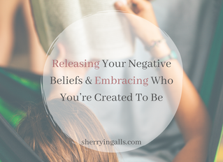 Releasing Your Negative Beliefs & Embracing Who You're Created to Be