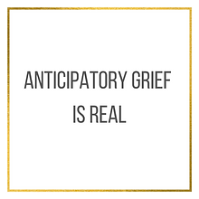 Anticipatory Grief is Real