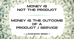 money is not the product but its the out