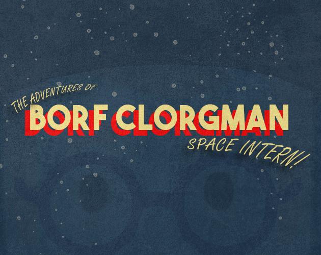 The Adventures of Borf Clorgman: Space Intern