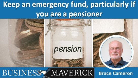Keep an emergency fund, particularly if you are a pensioner