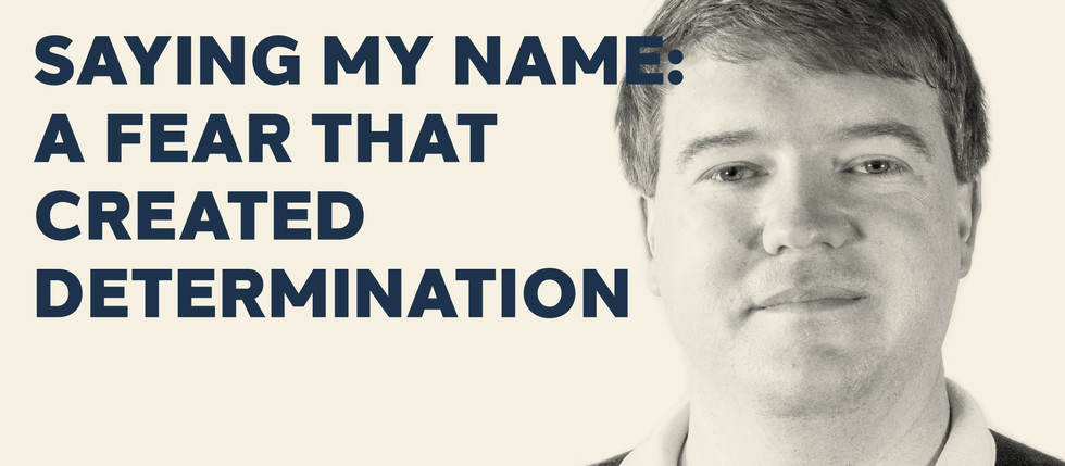 SAYING MY NAME: A FEAR THAT CREATED DETERMINATION