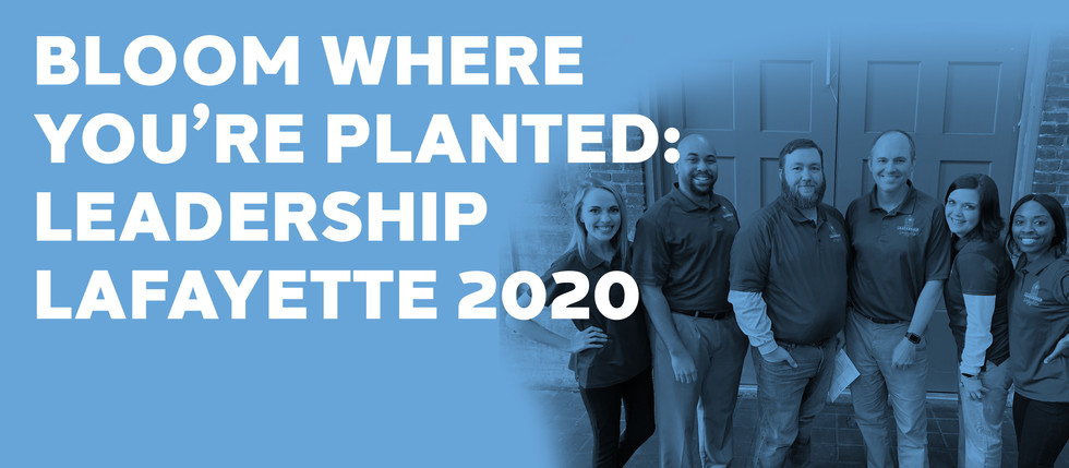 BLOOM WHERE YOU'RE PLANTED: LEADERSHIP LAFAYETTE 2020