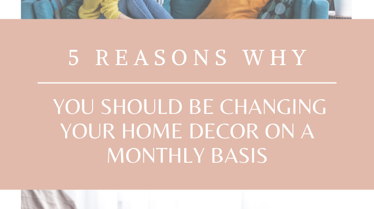 5 reasons why you should change your home decor on a monthly basis.