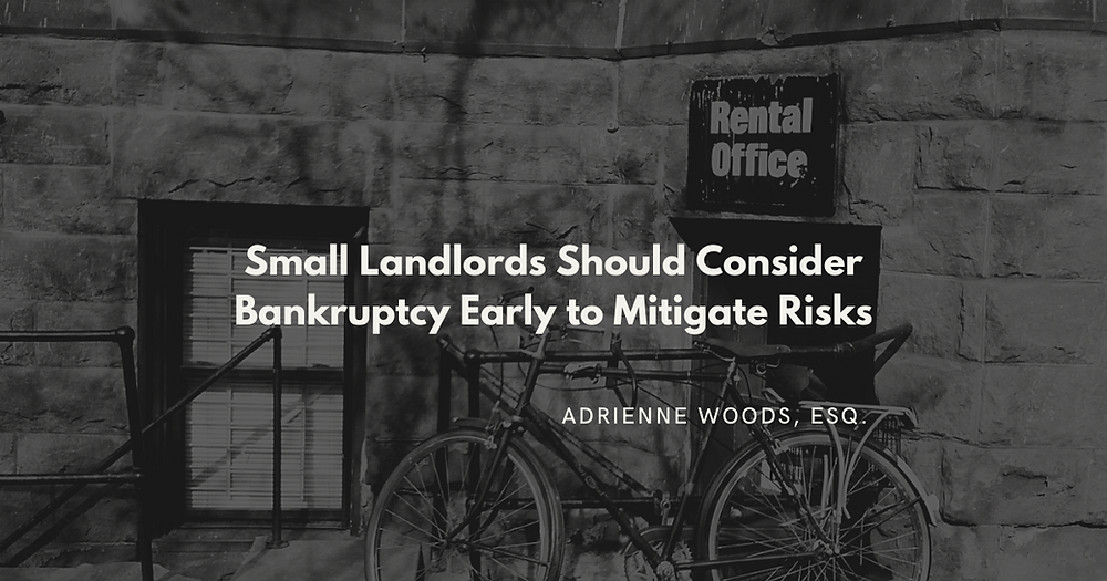 Small Landlords Should Consider Bankruptcy Early To Mitigate Risks. - Adrienne Woods, Esq.