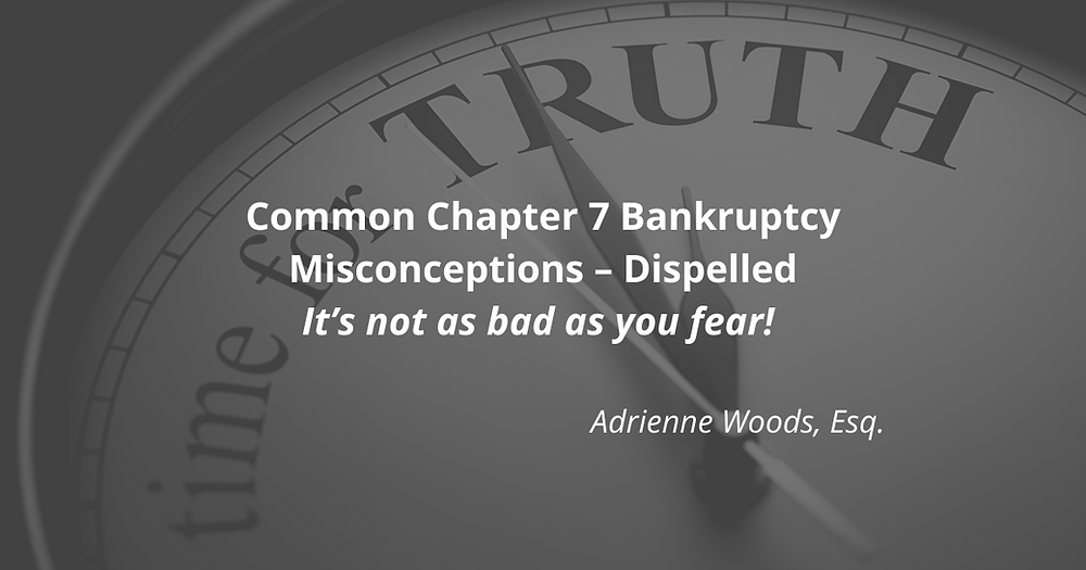 Common Chapter 7 Bankruptcy Misconceptions – Dispelled It's not as bad as you fear! Adrienne Woods, Esq.