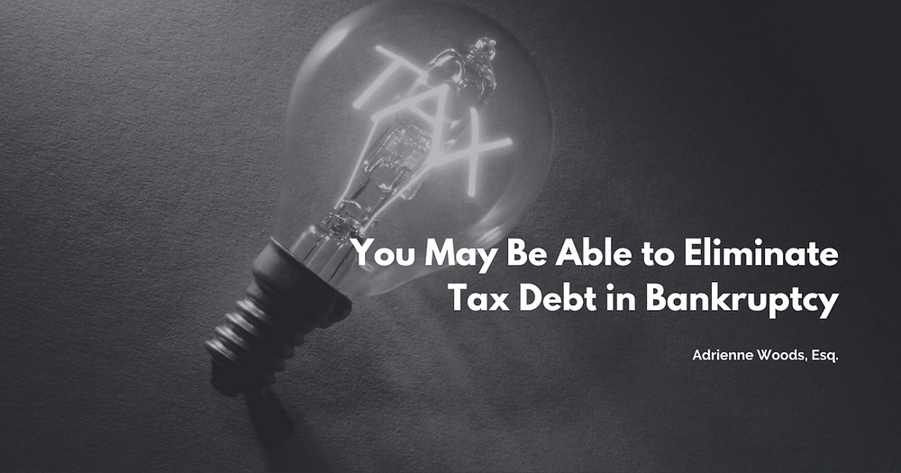 You May Be Able to Eliminate Tax Debt in Bankruptcy. - Adrienne Woos, Esq.
