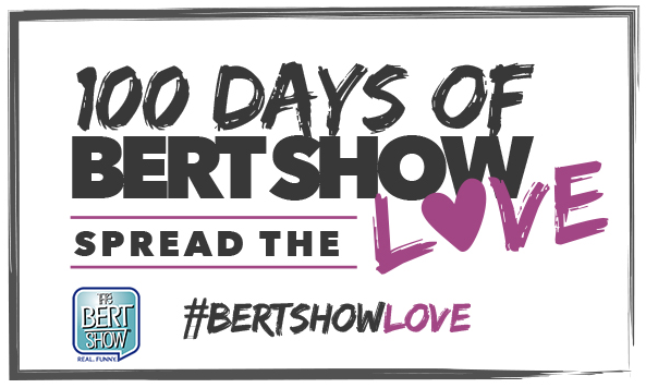 100 DAYS OF BERT SHOW LOVE: HOW DO YOU NEED SOME BERT SHOW LOVE IN YOUR LIFE?