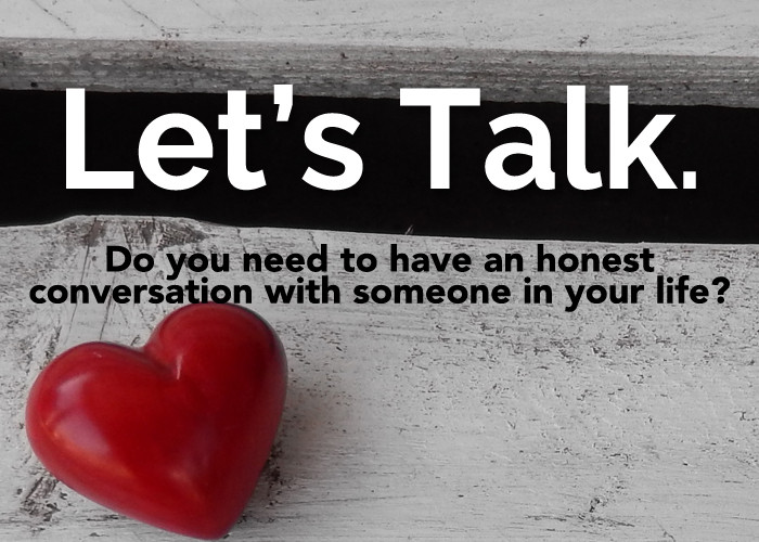DO YOU NEED TO HAVE AN HONEST CONVERSATION WITH SOMEONE IN YOUR LIFE?