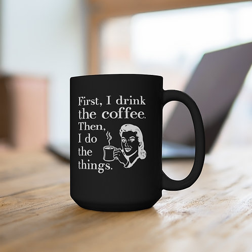 First I Drink the Coffee, Then I Do the Things Black Mug 15oz
