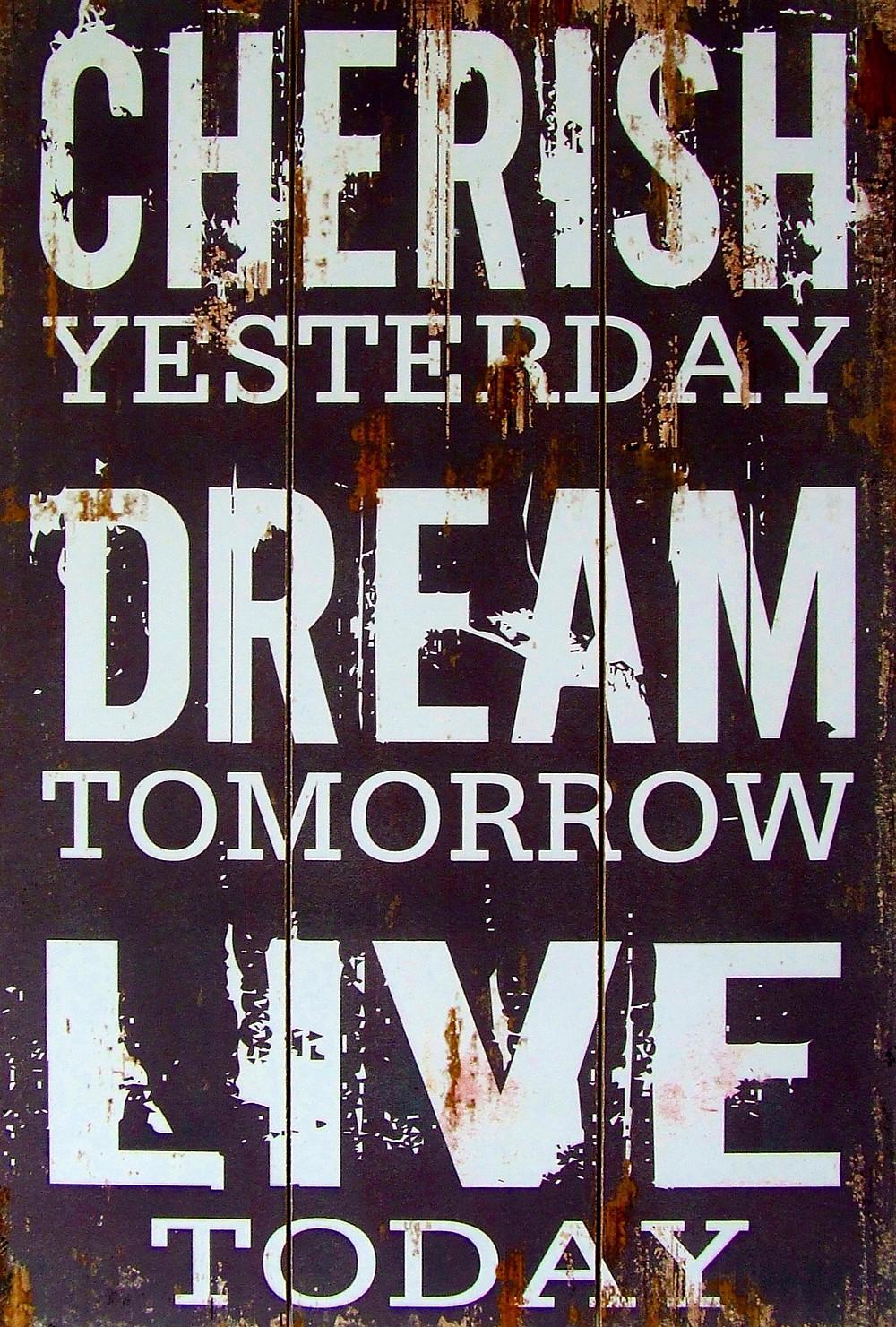Cherish Yesterday, Dream Tomorrow, Live Today