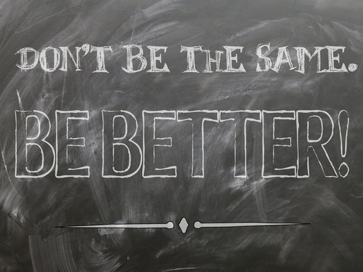 Don't Be The Same. BE BETTER!